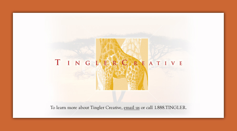 Our site is currently under construction. Please check back soon. To learn more about Tingler Creative, email us or call 1.888.TINGLER.